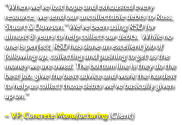 """When we've lost hope and exhausted every  resource, we send our uncollectable debts to Ross,  Stuart & Dawson."" We've been using RSD for  almost 8 years to help collect our debts.  While no  one is perfect, RSD has done an excellent job of  following up, collecting and pushing to get us the  money we are owed. The bottom line is they do the  best job, give the best advice and work the hardest  to help us collect those debts we've basically given  up on.""   ~ VP, Concrete Manufacturing (Client)"