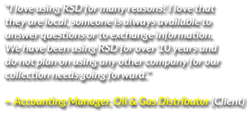 """I love using RSD for many reasons! I love that  they are local, someone is always available to  answer questions or to exchange information.  We have been using RSD for over 10 years and  do not plan on using any other company for our  collection needs going forward.""  ~ Accounting Manager, Oil & Gas Distributor (Client)"